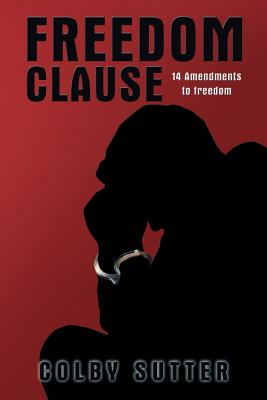 Freedom Clause: 14 Amendments to Freedom - Sutter, Colby