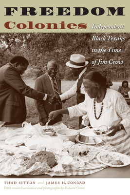 Freedom Colonies: Independent Black Texans in the Time of Jim Crow - Sitton, Thad, and Conrad, James H, and Orton, Richard (Photographer)
