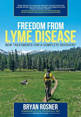 Freedom from Lyme Disease: New Treatments for a Complete Recovery - Rosner, Bryan, and Junker, Kim (Editor), and Sterngold MD, Jon (Foreword by)