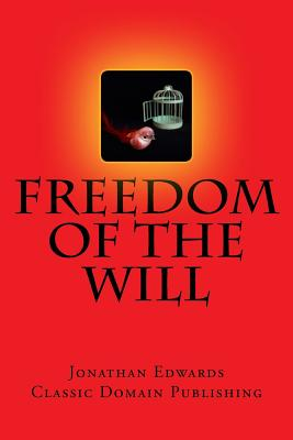 Freedom of the Will - Edwards, Jonathan, and Publishing, Classic Domain (Prepared for publication by)