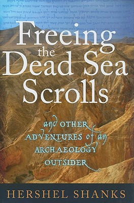 Freeing the Dead Sea Scrolls: And Other Adventures of an Archaeology Outsider - Shanks, Hershel