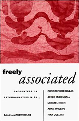 Freely Associated: Encounters in Psychoanalysis with Christopher Bollas, Joyce McDougall, Michael Eigen, Adam Phillips, Nina Coltart - Molino, Anthony (Editor)