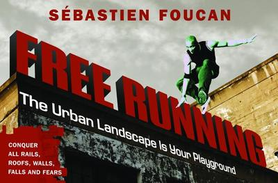 Freerunning: The Urban Landscape Is Your Playground - Foucan, Sebastien