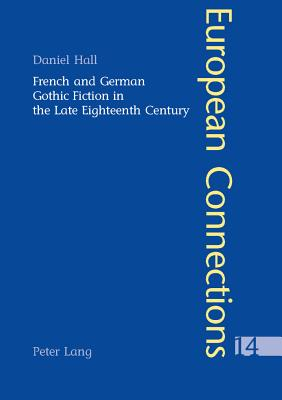 French and German Gothic Fiction in the Late Eighteenth Century - Hall, Daniel