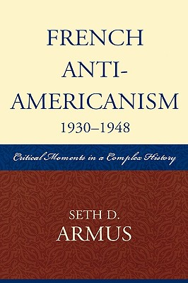 French Anti-Americanism: Critical Moments in a Complex History - Armus, Seth D