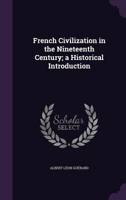 French Civilization in the Nineteenth Century; A Historical Introduction - Guerard, Albert Leon