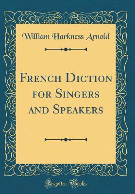French Diction for Singers and Speakers (Classic Reprint) - Arnold, William Harkness