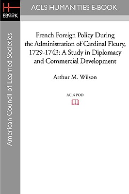 French Foreign Policy During the Administration of Cardinal Fleury, 1729-1743: A Study in Diplomacy and Commercial Development - Wilson, Arthur M