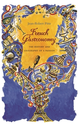 French Gastronomy: The History and Geography of a Passion - Pitte, Jean-Robert
