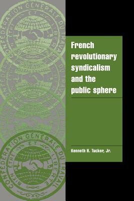 French Revolutionary Syndicalism and the Public Sphere - Tucker, Kenneth H.