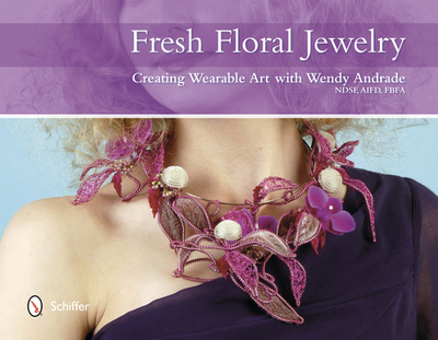 Fresh Floral Jewelry: Creating Wearable Art with Wendy Andrade - Andrade, Wendy