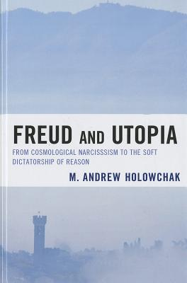 Freud and Utopia: From Cosmological Narcissism to the Soft Dictatorship of Reason - Holowchak, M Andrew