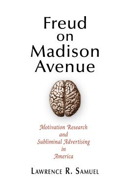 Freud on Madison Avenue: Motivation Research and Subliminal Advertising in America - Samuel, Lawrence