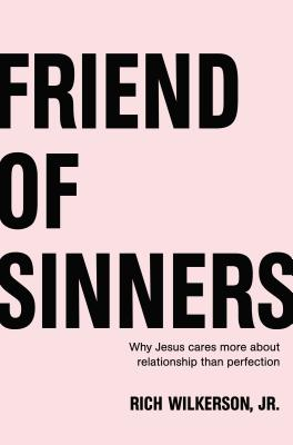 Friend of Sinners: Why Jesus Cares More about Relationship Than Perfection - Wilkerson Jr, Rich