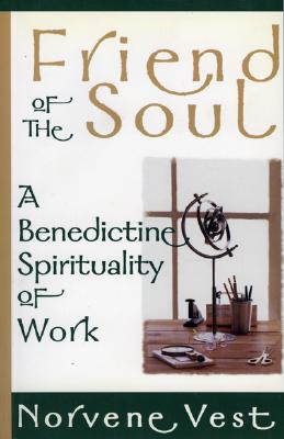 Friend of the Soul: A Benedictine Spirituality of Work - Vest, Norvene