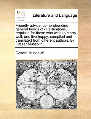 Friendly Advice; Comprehending General Heads of Qualifications, Requisite for Those Who Wish to Marry Well, and Live Happy; Compiled and Translated from Different Authors. by C]sar Mussolini, ... - Mussolini, Cesare