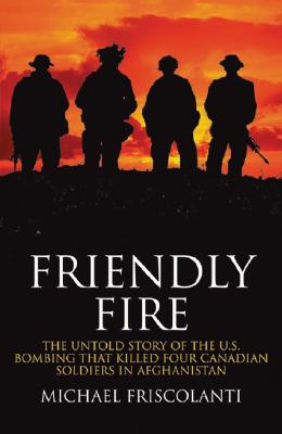 Friendly Fire: The Untold Story of the U.S. Bombing That Killed Four Canadian Soldiers in Afghanistan - Friscolanti, Michael