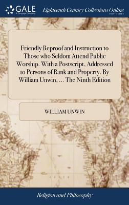 Friendly Reproof and Instruction to Those Who Seldom Attend Public Worship. with a Postscript, Addressed to Persons of Rank and Property. by William Unwin, ... the Ninth Edition - Unwin, William