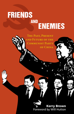Friends and Enemies: The Past, Present and Future of the Communist Party of China - Brown, Kerry