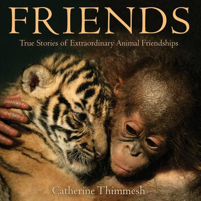 Friends: True Stories of Extraordinary Animal Friendships - Thimmesh, Catherine