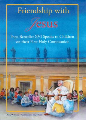 Friendship with Jesus: Pope Benedict XVI Talks to Children on Their First Holy Communion - Benedict XVI, Pope Emeritus, and Welborn, Amy, M.A. (Editor)