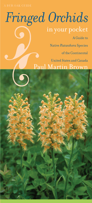 Fringed Orchids in Your Pocket: A Guide to Native Platanthera Species of the Continental United States and Canada - Brown, Paul Martin