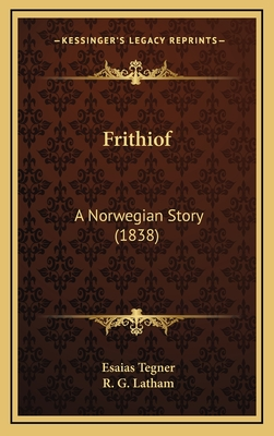 Frithiof Frithiof: A Norwegian Story (1838) a Norwegian Story (1838) - Tegner, Esaias, and Latham, R G (Translated by)