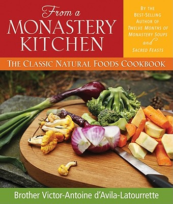 From a Monastery Kitchen: The Classic Natural Foods Cookbook - D'Avila-Latourrette, Victor-Antoine, Brother, and D'Avila-Latourette, Brother Victor