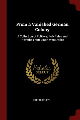 From a Vanished German Colony: A Collection of Folklore, Folk Tales and Proverbs from South-West-Africa - St Lys, Odette
