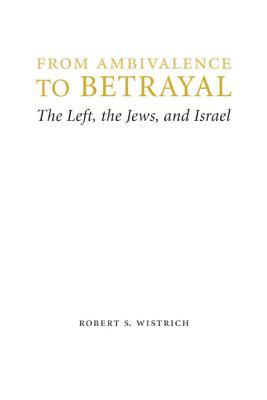 From Ambivalence to Betrayal: The Left, the Jews, and Israel - Wistrich, Robert S