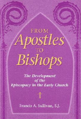 From Apostles to Bishops: The Development of the Episcopacy in the Early Church - Sullivan, Francis a