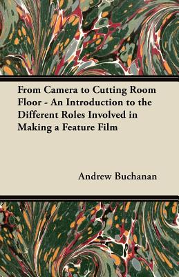 From Camera to Cutting Room Floor - An Introduction to the Different Roles Involved in Making a Feature Film - Buchanan, Andrew