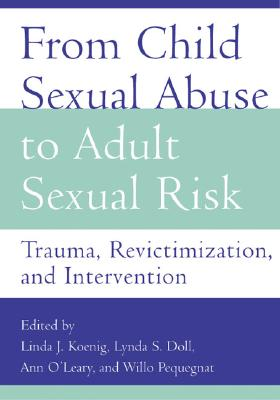 From Child Sexual Abuse to Adult Sexual Risk: Trauma, Revictimization, and Intervention - Koenig, Linda J (Editor), and Doll, Lynda S (Editor), and O'Leary, Ann (Editor)