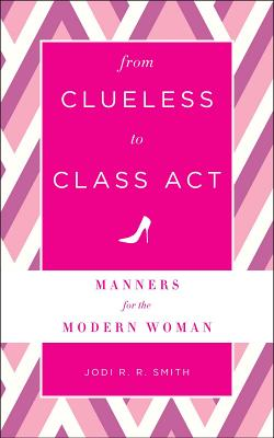 From Clueless to Class Act: Manners for the Modern Woman - Smith, Jodi R. R.