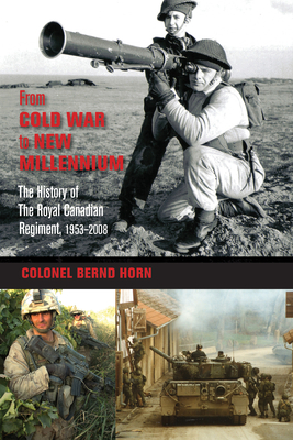 From Cold War to New Millennium: The History of the Royal Canadian Regiment, 1953-2008 - Horn, Bernd, Colonel, and de Faye, Tom (Foreword by)