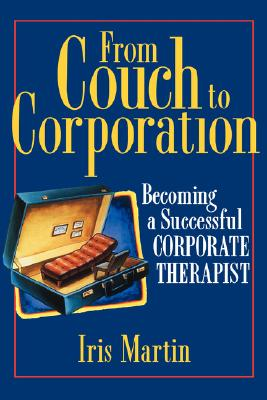 From Couch to Corporation: Becoming a Successful Corporate Therapist - Martin, Iris, and Martin, and Reinhold, Toni