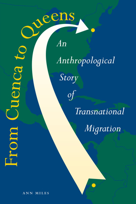 From Cuenca to Queens: An Anthropological Story of Transnational Migration - Miles, Ann, Professor