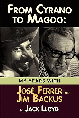 From Cyrano to Magoo: My Years with Jose Ferrer and Jim Backus - Lloyd, Jack
