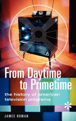 From Daytime to Primetime: The History of American Television Programs - Roman, James