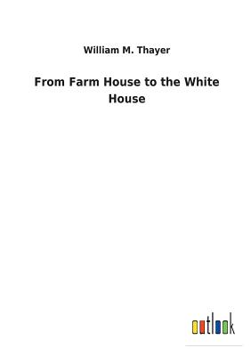 From Farm House to the White House - Thayer, William M