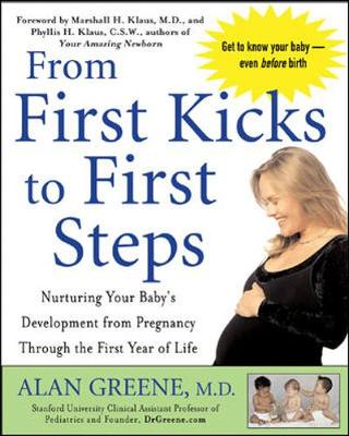 From First Kicks to First Steps: Nurturing Your Baby's Development from Pregnancy Through the First Year of Life - Greene, Alan R, M.D., and Greene Alan