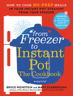 From Freezer to Instant Pot: The Cookbook: How to Cook No-Prep Meals in Your Instant Pot Straight from Your Freezer - Weinstein, Bruce, and Scarbrough, Mark
