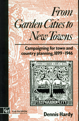 From Garden Cities to New Towns: Campaigning for Town and Country Planning, 1899-1946 - Hardy, Dennis