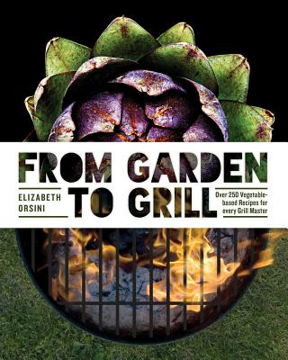 From Garden to Grill: Over 250 Vegetable-Based Recipes for Every Grill Master - Orsini, Elizabeth