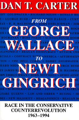 From George Wallace to Newt Gingrich: Race in the Conservative Counterrevolution, 1963--1994 (Revised) - Carter, Dan T