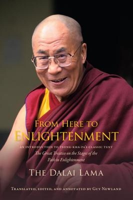 From Here to Enlightenment: An Introduction to Tsong-Kha-Pa's Classic Text the Great Treatise on the Stages of the Path to Enlightenment - His Holiness the Dalai Lama, and Newland, Guy (Translated by)