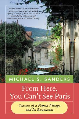 From Here, You Can't See Paris: Seasons of a French Village and Its Restaurant - Sanders, Michael S