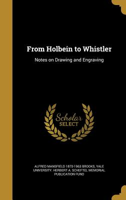 From Holbein to Whistler: Notes on Drawing and Engraving - Brooks, Alfred Mansfield 1870-1963, and Yale University Herbert a Scheftel Mem (Creator)