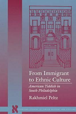 From Immigrant to Ethnic Culture: American Yiddish in South Philadelphia - Peltz, Rakhmiel