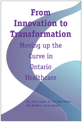 From Innovation to Transformation: Moving Up the Curve in Ontario Healthcare - Caplan, Elinor